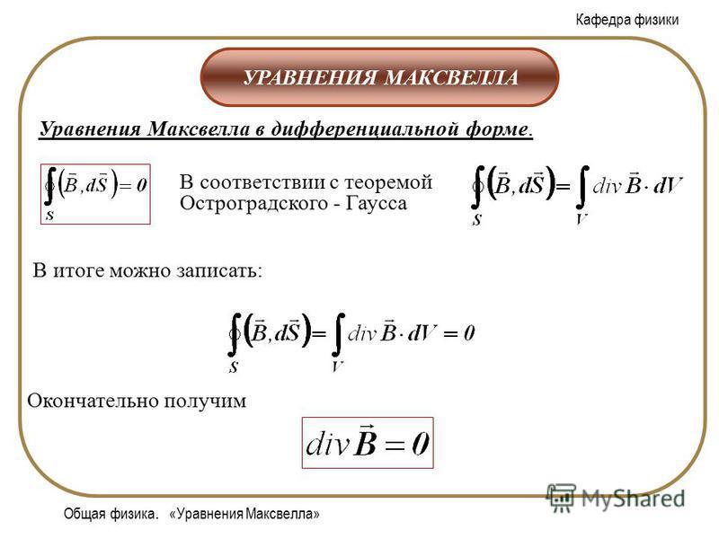 Кафедра физики Общая физика. «Уравнения Максвелла» УРАВНЕНИЯ МАКСВЕЛЛА Уравнения Максвелла в дифференциальной форме. В соответствии с теоремой Остроградского - Гаусса Окончательно получим В итоге можно записать:
