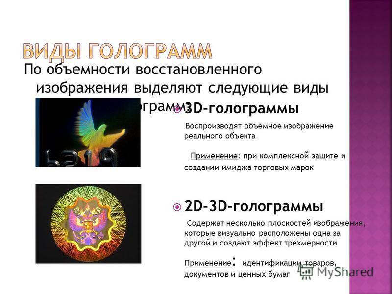 По объемности восстановленного изображения выделяют следующие виды радужных голограмм: 3D-голограммы Воспроизводят объемное изображение реального объекта Применение: при комплексной защите и создании имиджа торговых марок 2D-3D-голограммы Содержат не