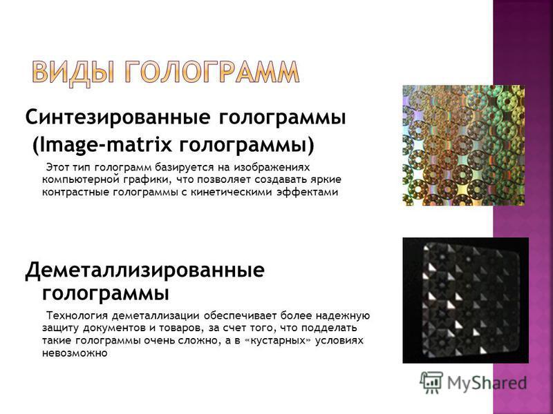Синтезированные голограммы (Image-matrix голограммы) Этот тип голограмм базируется на изображениях компьютерной графики, что позволяет создавать яркие контрастные голограммы с кинетическими эффектами Деметаллизированные голограммы Технология деметалл