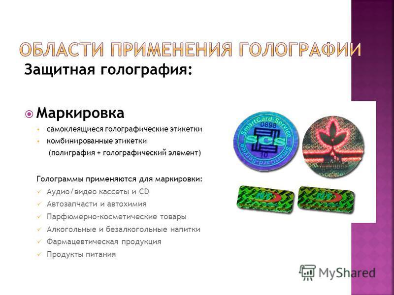 Защитная голография: Маркировка самоклеящиеся голографические этикетки комбинированные этикетки (полиграфия + голографический элемент) Голограммы применяются для маркировки: Аудио/видео кассеты и CD Автозапчасти и автохимия Парфюмерно-косметические т