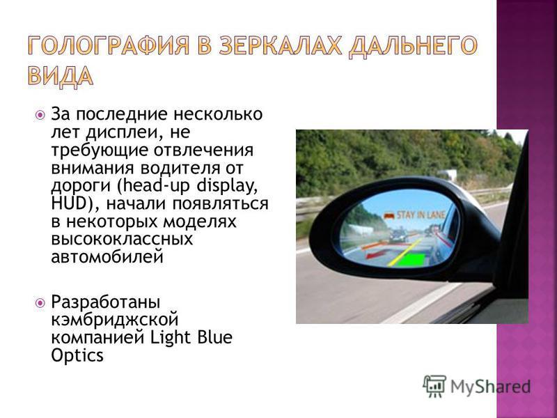 За последние несколько лет дисплеи, не требующие отвлечения внимания водителя от дороги (head-up display, HUD), начали появляться в некоторых моделях высококлассных автомобилей Разработаны кембриджской компанией Light Blue Optics