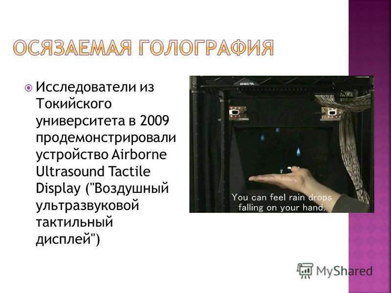 Исследователи из Токийского университета в 2009 продемонстрировали устройство Airborne Ultrasound Tactile Display (Воздушный ультразвуковой тактильный дисплей)