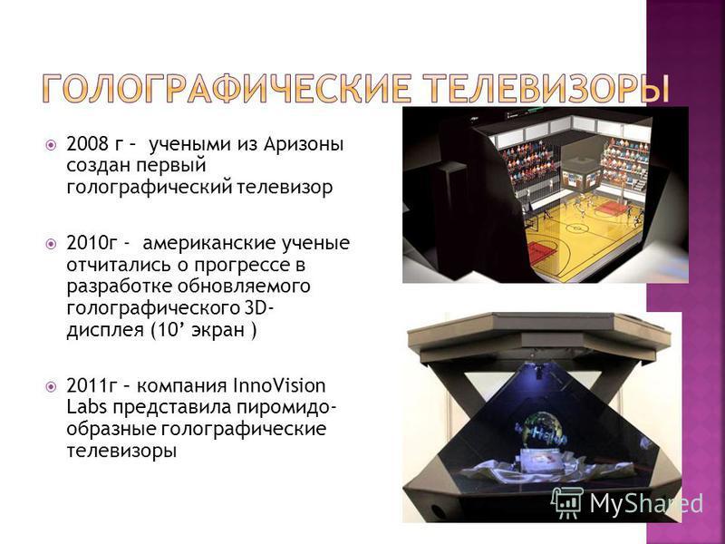2008 г – учеными из Аризоны создан первый голографический телевизор 2010 г - американские ученые отчитались о прогрессе в разработке обновляемого голографического 3D- дисплея (10 экран ) 2011 г – компания InnoVision Labs представила пиромидо- образны