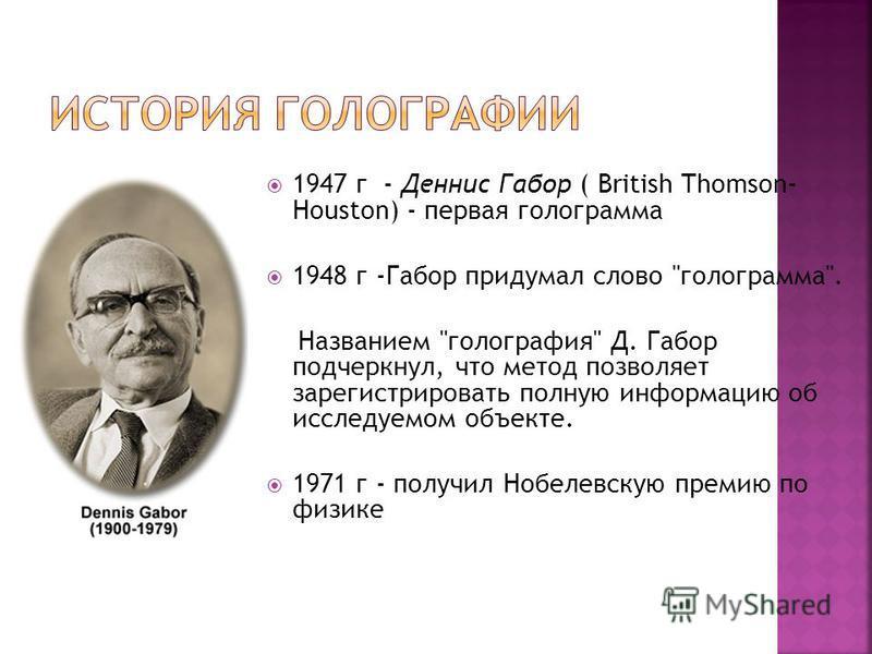 1947 г - Деннис Габор ( British Thomson- Houston) - первая голограмма 1948 г -Габор придумал слово