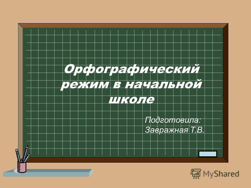 Орфографический режим в начальной школе Подготовила: Завражная Т.В.