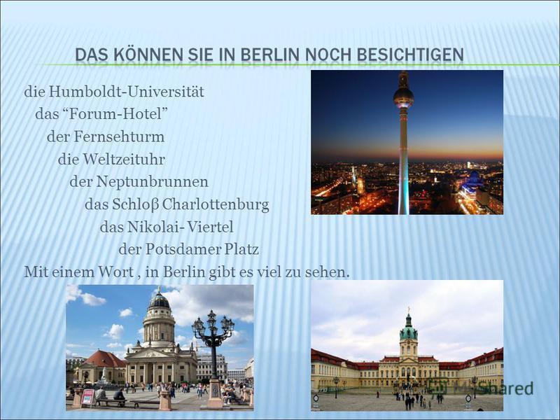 die Humboldt-Universität das Forum-Hotel der Fernsehturm die Weltzeituhr der Neptunbrunnen das Schloβ Charlottenburg das Nikolai- Viertel der Potsdamer Platz Mit einem Wort, in Berlin gibt es viel zu sehen.