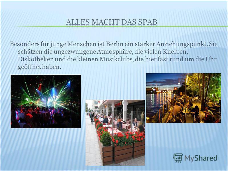 Besonders für junge Menschen ist Berlin ein starker Anziehungspunkt. Sie schätzen die ungezwungene Atmosphäre, die vielen Kneipen, Diskotheken und die kleinen Musikclubs, die hier fast rund um die Uhr geöffnet haben.