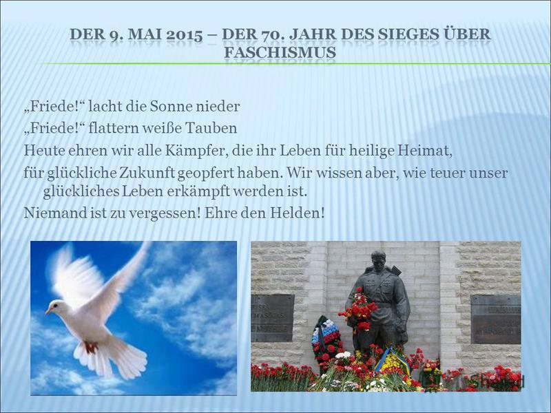 Friede! lacht die Sonne nieder Friede! flattern weiße Tauben Heute ehren wir alle Kämpfer, die ihr Leben für heilige Heimat, für glückliche Zukunft geopfert haben. Wir wissen aber, wie teuer unser glückliches Leben erkämpft werden ist. Niemand ist zu