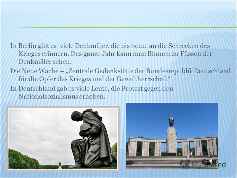 In Berlin gibt es viele Denkmäler, die bis heute an die Schrecken des Krieges erinnern. Das ganze Jahr kann man Blumen zu Füssen der Denkmäler sehen. Die Neue Wache – Zentrale Gedenkstätte der Bundesrepublik Deutschland für die Opfer des Krieges und