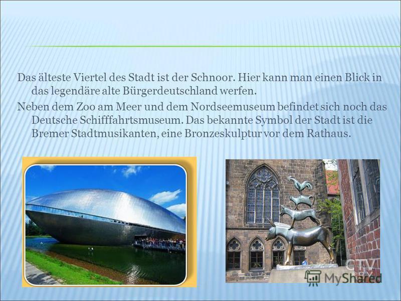 Das älteste Viertel des Stadt ist der Schnoor. Hier kann man einen Blick in das legendäre alte Bürgerdeutschland werfen. Neben dem Zoo am Meer und dem Nordseemuseum befindet sich noch das Deutsche Schifffahrtsmuseum. Das bekannte Symbol der Stadt ist