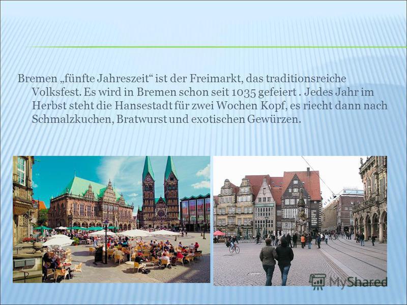 Bremen fünfte Jahreszeit ist der Freimarkt, das traditionsreiche Volksfest. Es wird in Bremen schon seit 1035 gefeiert. Jedes Jahr im Herbst steht die Hansestadt für zwei Wochen Kopf, es riecht dann nach Schmalzkuchen, Bratwurst und exotischen Gewürz