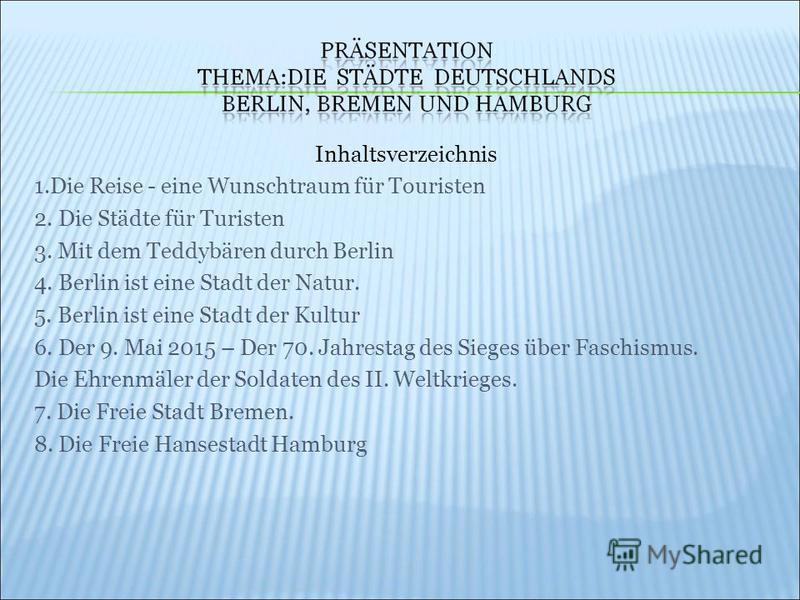 Inhaltsverzeichnis 1.Die Reise - eine Wunschtraum für Touristen 2. Die Städte für Turisten 3. Mit dem Teddybären durch Berlin 4. Berlin ist eine Stadt der Natur. 5. Berlin ist eine Stadt der Kultur 6. Der 9. Mai 2015 – Der 70. Jahrestag des Sieges üb