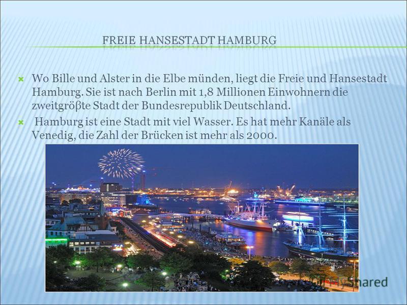 Wo Bille und Alster in die Elbe münden, liegt die Freie und Hansestadt Hamburg. Sie ist nach Berlin mit 1,8 Millionen Einwohnern die zweitgröβte Stadt der Bundesrepublik Deutschland. Hamburg ist eine Stadt mit viel Wasser. Es hat mehr Kanäle als Vene