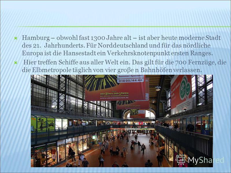 Hamburg – obwohl fast 1300 Jahre alt – ist aber heute moderne Stadt des 21. Jahrhunderts. Für Norddeutschland und für das nördliche Europa ist die Hansestadt ein Verkehrsknotenpunkt ersten Ranges. Hier treffen Schiffe aus aller Welt ein. Das gilt für