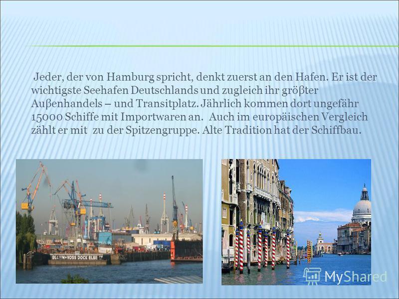 Jeder, der von Hamburg spricht, denkt zuerst an den Hafen. Er ist der wichtigste Seehafen Deutschlands und zugleich ihr gröβter Auβenhandels – und Transitplatz. Jährlich kommen dort ungefähr 15000 Schiffe mit Importwaren an. Auch im europäischen Verg