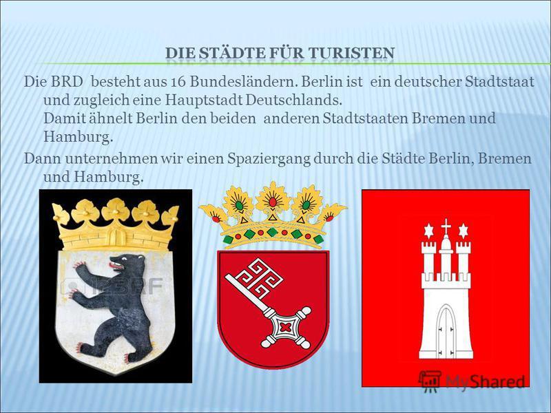 Die BRD besteht aus 16 Bundesländern. Berlin ist ein deutscher Stadtstaat und zugleich eine Hauptstadt Deutschlands. Damit ähnelt Berlin den beiden anderen Stadtstaaten Bremen und Hamburg. Dann unternehmen wir einen Spaziergang durch die Städte Berli