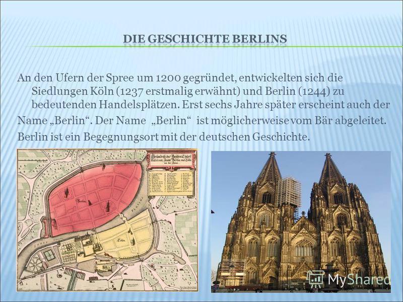 An den Ufern der Spree um 1200 gegründet, entwickelten sich die Siedlungen Köln (1237 erstmalig erwähnt) und Berlin (1244) zu bedeutenden Handelsplätzen. Erst sechs Jahre später erscheint auch der Name Berlin. Der Name Berlin ist möglicherweise vom B