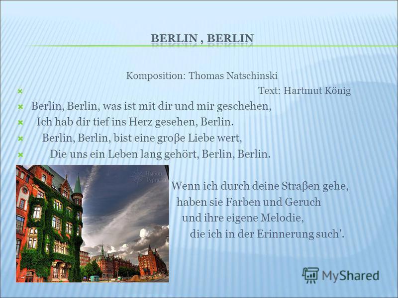 Komposition: Thomas Natschinski Text: Hartmut König Berlin, Berlin, was ist mit dir und mir geschehen, Ich hab dir tief ins Herz gesehen, Berlin. Berlin, Berlin, bist eine groβe Liebe wert, Die uns ein Leben lang gehört, Berlin, Berlin. Wenn ich durc
