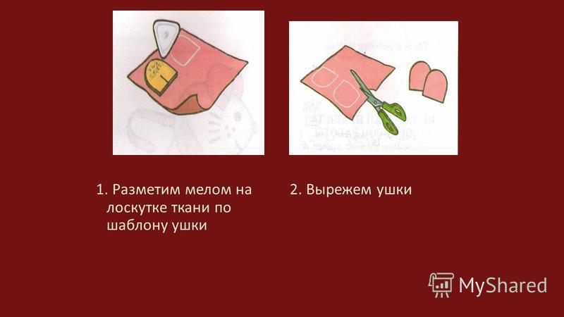 1. Разметим мелом на лоскутке ткани по шаблону ушки 2. Вырежем ушки