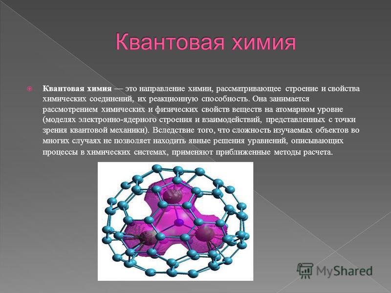 Квантовая химия это направление химии, рассматривающее строение и свойства химических соединений, их реакционную способность. Она занимается рассмотрением химических и физических свойств веществ на атомарном уровне (моделях электронно-ядерного строен