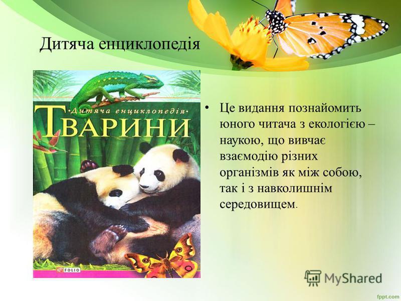 Дитяча енциклопедія Це выдання познакомить юного читача з екологією – наукою, що вывчає взаємодію різних організмів як між собою, так і з навколишнім середовыещем.