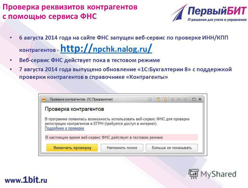 6 августа 2014 года на сайте ФНС запущен веб-сервис по проверке ИНН/КПП контрагентов - http:// npchk.nalog.ru / http:// npchk.nalog.ru / Веб-сервис ФНС действует пока в тестовом режиме 7 августа 2014 года выпущено обновление «1С:Бухгалтерии 8» с подд
