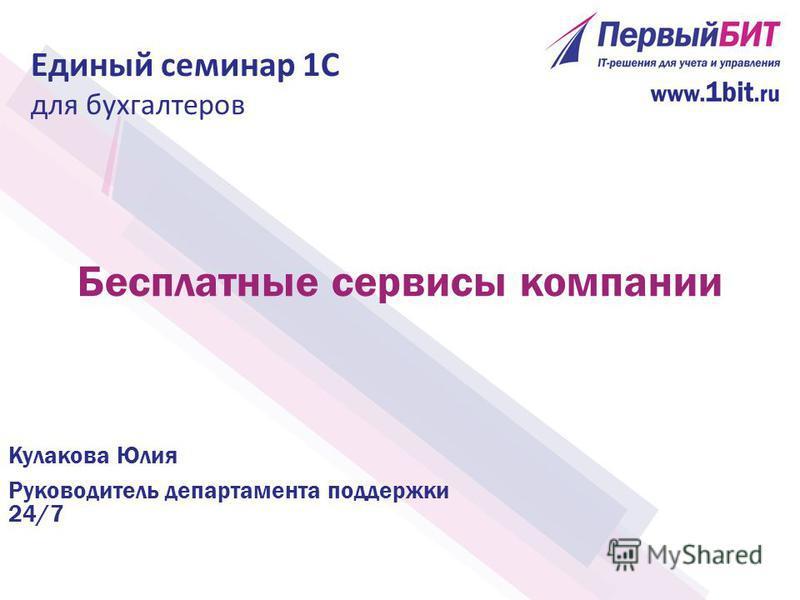 Бесплатные сервисы компании Кулакова Юлия Руководитель департамента поддержки 24/7 Единый семинар 1С для бухгалтеров