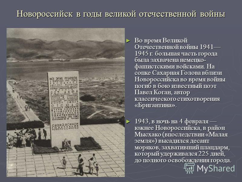 Новороссийск в годы великой отечественной войны Во время Великой Отечественной войны 1941 1945 г. большая часть города была захвачена немецко- фашистскими войсками. На сопке Сахарная Голова вблизи Новороссийска во время войны погиб в бою известный по