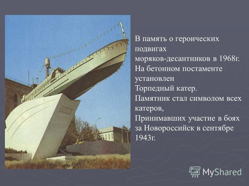 В память о героических подвигах моряков-десантников в 1968 г. На бетонном постаменте установлен Торпедный катер. Памятник стал символом всех катеров, Принимавших участие в боях за Новороссийск в сентябре 1943 г.