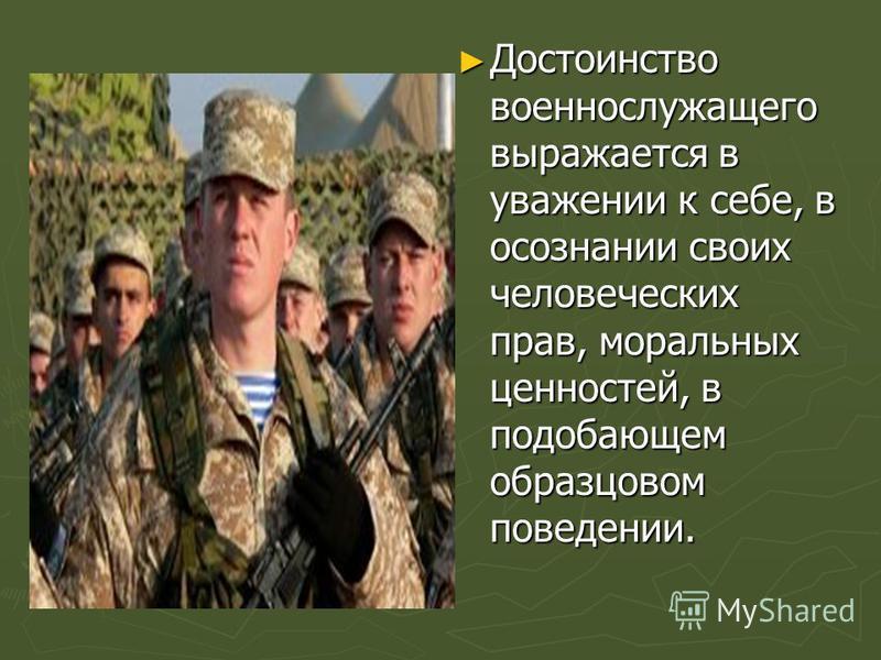 Достоинство военнослужащего выражается в уважении к себе, в осознании своих человеческих прав, моральных ценностей, в подобающем образцовом поведении.