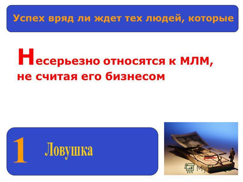 1 Успех вряд ли ждет тех людей, которые Н есерьезно относятся к МЛМ, не считая его бизнесом
