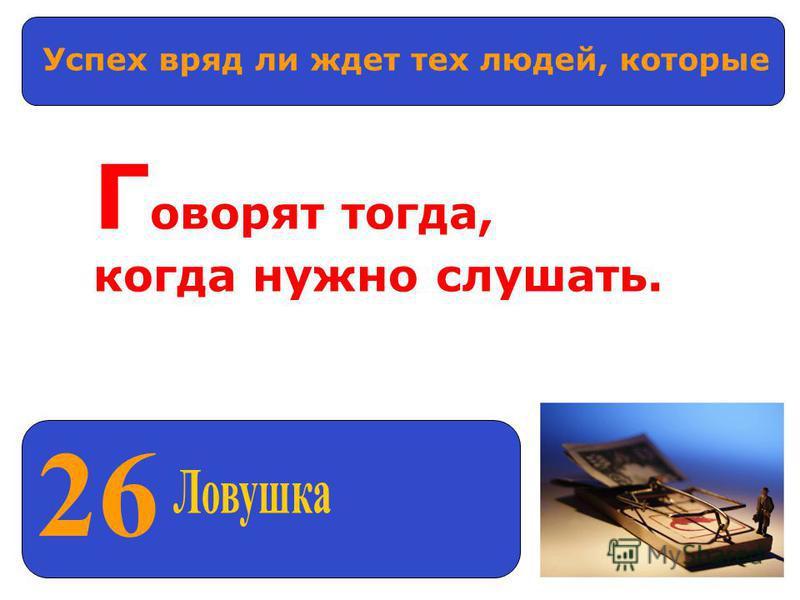 26 Успех вряд ли ждет тех людей, которые Г оворят тогда, когда нужно слушать.