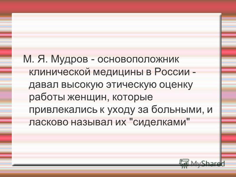 М. Я. Мудров - основоположник клинической медицины в России - давал высокую этическую оценку работы женщин, которые привлекались к уходу за больными, и ласково называл их сиделками