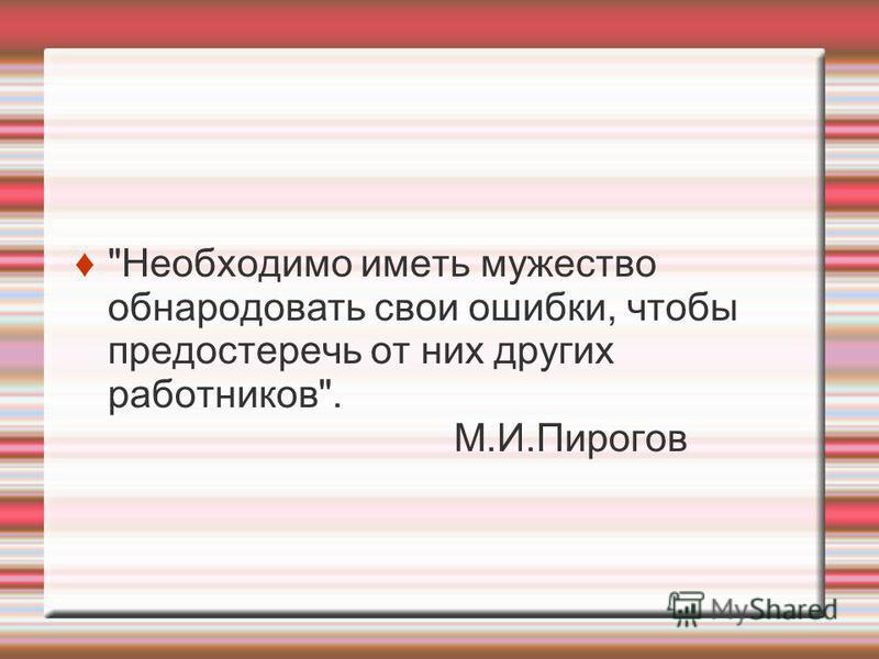 Необходимо иметь мужество обнародовать свои ошибки, чтобы предостеречь от них других работников. М.И.Пирогов