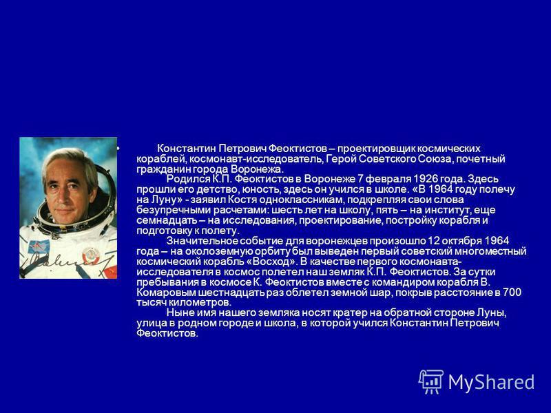 Константин Петрович Феоктистов – проектировщик космических кораблей, космонавт-исследователь, Герой Советского Союза, почетный гражданин города Воронежа. Родился К.П. Феоктистов в Воронеже 7 февраля 1926 года. Здесь прошли его детство, юность, здесь