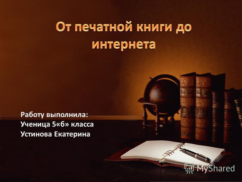 Работу выполнила: Ученица 5«б» класса Устинова Екатерина
