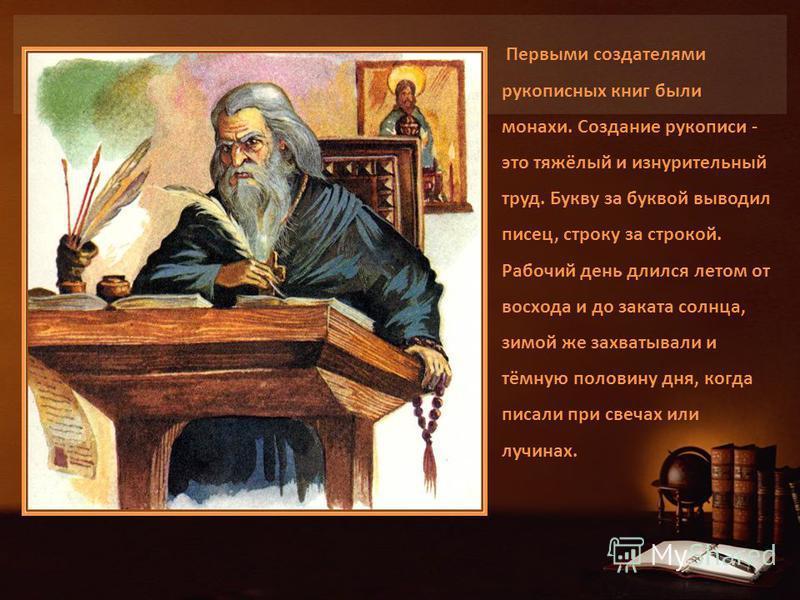 Первыми создателями рукописных книг были монахи. Создание рукописи - это тяжёлый и изнурительный труд. Букву за буквой выводил писец, строку за строкой. Рабочий день длился летом от восхода и до заката солнца, зимой же захватывали и тёмную половину д