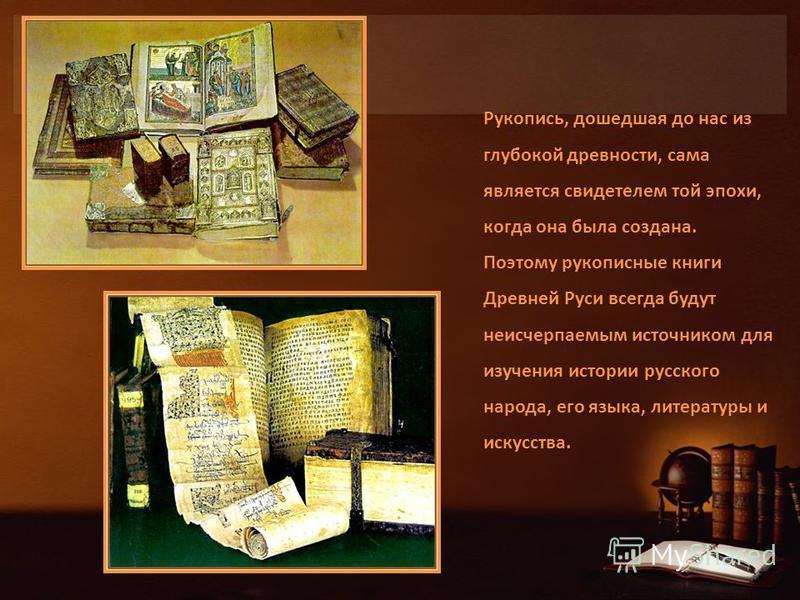 Рукопись, дошедшая до нас из глубокой древности, сама является свидетелем той эпохи, когда она была создана. Поэтому рукописные книги Древней Руси всегда будут неисчерпаемым источником для изучения истории русского народа, его языка, литературы и иск