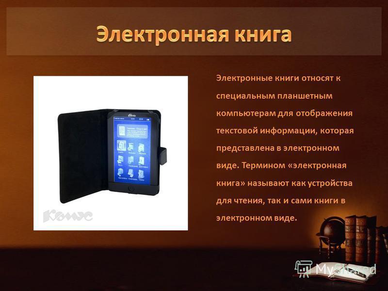 Электронные книги относят к специальным планшетным компьютерам для отображения текстовой информации, которая представлена в электронном виде. Термином «электронная книга» называют как устройства для чтения, так и сами книги в электронном виде.