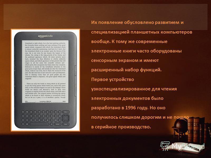 Их появление обусловлено развитием и специализацией планшетных компьютеров вообще. К тому же современные электронные книги часто оборудованы сенсорным экраном и имеют расширенный набор функций. Первое устройство узкоспециализированное для чтения элек