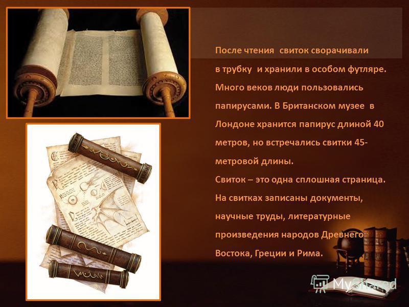 После чтения свиток сворачивали в трубку и хранили в особом футляре. Много веков люди пользовались папирусами. В Британском музее в Лондоне хранится папирус длиной 40 метров, но встречались свитки 45- метровой длины. Свиток – это одна сплошная страни