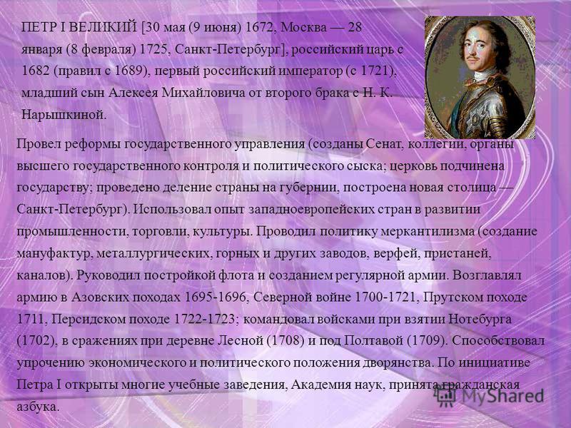 ПЕТР I ВЕЛИКИЙ [30 мая (9 июня) 1672, Москва 28 января (8 февраля) 1725, Санкт-Петербург], российский царь с 1682 (правил с 1689), первый российский император (с 1721), младший сын Алексея Михайловича от второго брака с Н. К. Нарышкиной. Провел рефор