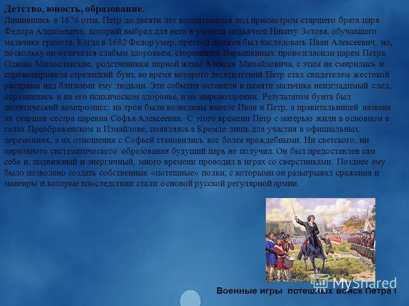 Детство, юность, образование. Лишившись в 1676 отца, Петр до десяти лет воспитывался под присмотром старшего брата царя Федора Алексеевича, который выбрал для него в учителя подьячего Никиту Зотова, обучавшего мальчика грамоте. Когда в 1682 Федор уме