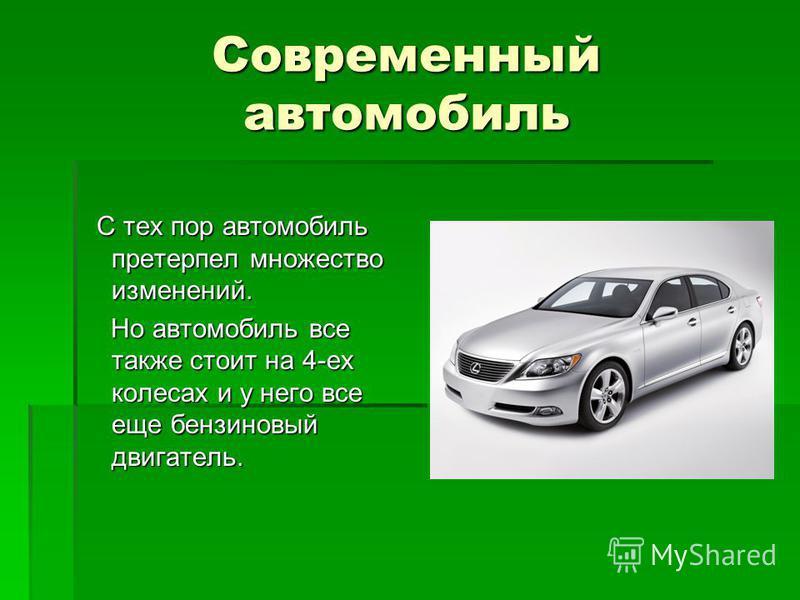 Современный автомобиль С тех пор автомобиль претерпел множество изменений. С тех пор автомобиль претерпел множество изменений. Но автомобиль все также стоит на 4-ех колесах и у него все еще бензиновый двигатель. Но автомобиль все также стоит на 4-ех