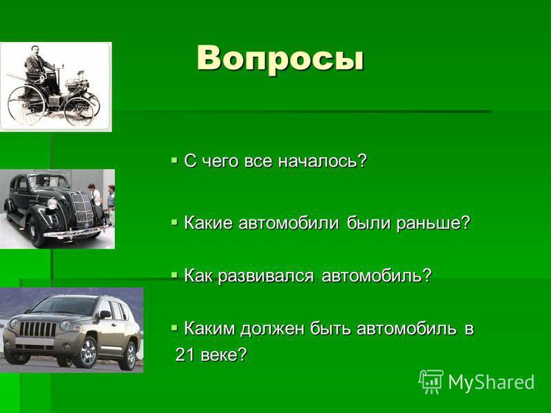 Вопросы С чего все началось? С чего все началось? Какие автомобили были раньше? Какие автомобили были раньше? Как развивался автомобиль? Как развивался автомобиль? Каким должен быть автомобиль в Каким должен быть автомобиль в 21 веке? 21 веке?