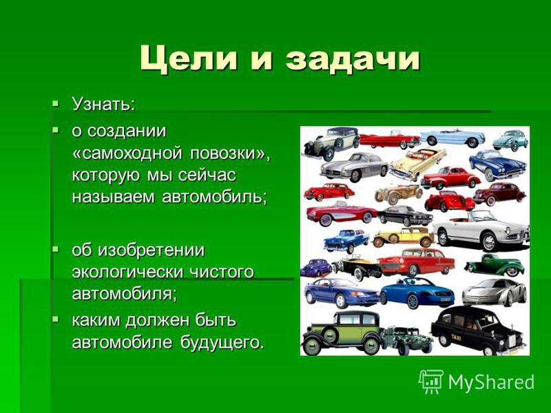 Цели и задачи Узнать: Узнать: о создании «самоходной повозки», которую мы сейчас называем автомобиль; о создании «самоходной повозки», которую мы сейчас называем автомобиль; об изобретении экологически чистого автомобиля; об изобретении экологически