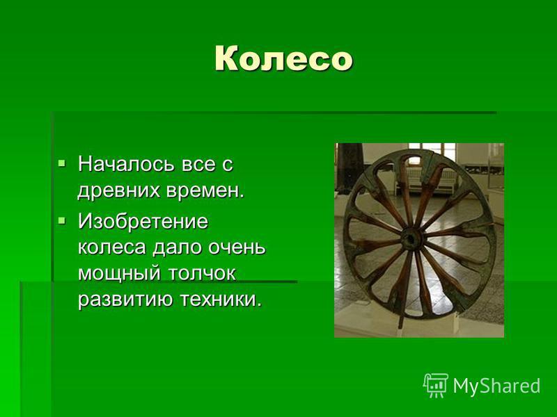 Колесо Началось все с древних времен. Началось все с древних времен. Изобретение колеса дало очень мощный толчок развитию техники. Изобретение колеса дало очень мощный толчок развитию техники.