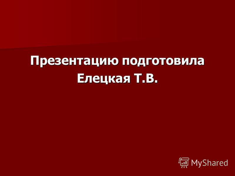Презентацию подготовила Елецкая Т.В.
