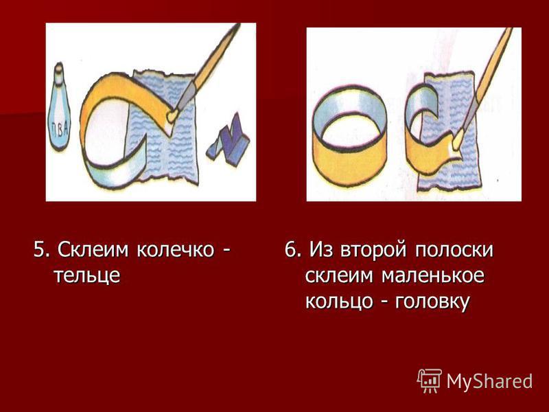 5. Склеим колечко - тельце 6. Из второй полоски склеим маленькое кольцо - головку