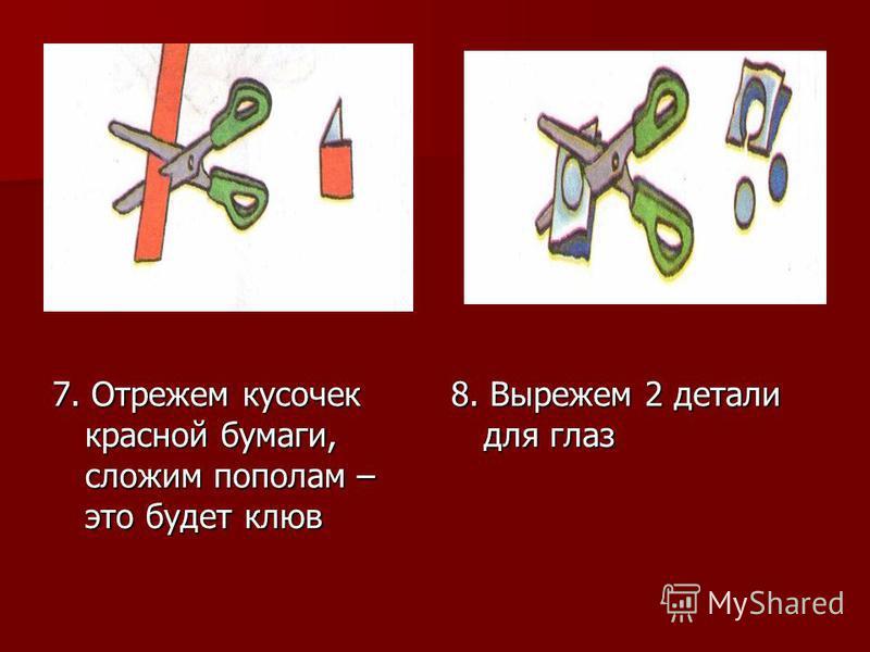 7. Отрежем кусочек красной бумаги, сложим пополам – это будет клюв 8. Вырежем 2 детали для глаз